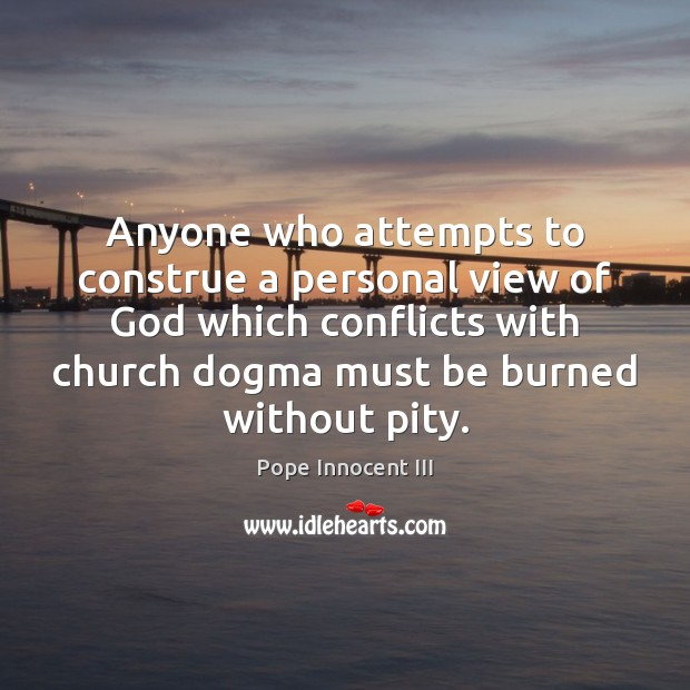 Anyone who attempts to construe a personal view of God which conflicts Pope Innocent III Picture Quote