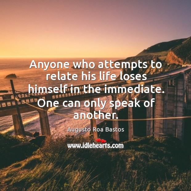 Anyone who attempts to relate his life loses himself in the immediate. One can only speak of another. Image