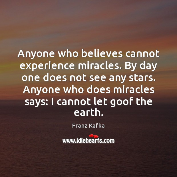 Anyone who believes cannot experience miracles. By day one does not see Franz Kafka Picture Quote