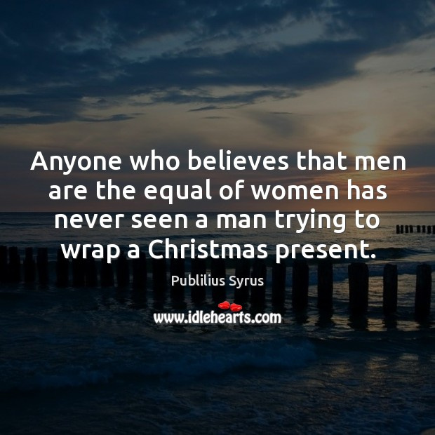 Anyone who believes that men are the equal of women has never Publilius Syrus Picture Quote