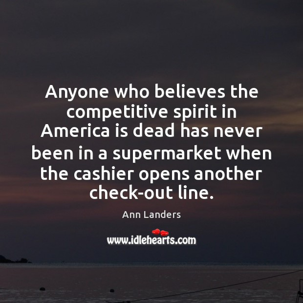 Anyone who believes the competitive spirit in America is dead has never Ann Landers Picture Quote