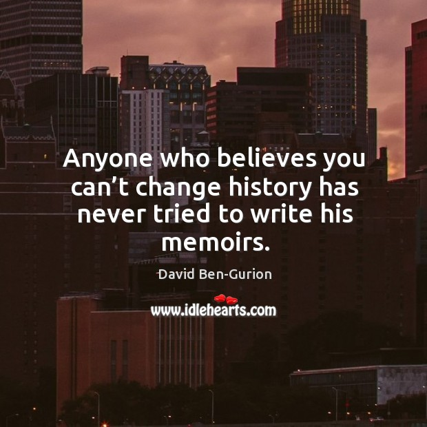 Anyone who believes you can't change history has never tried to write his memoirs. Image