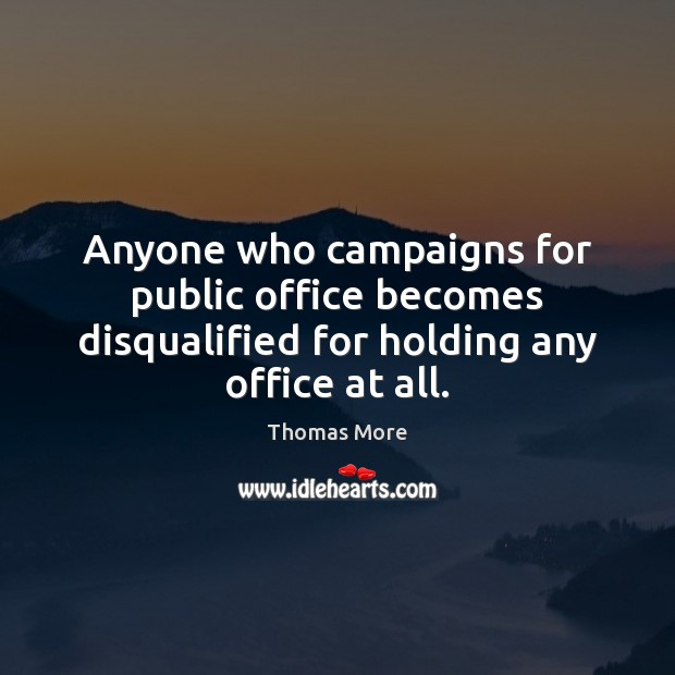 Anyone who campaigns for public office becomes disqualified for holding any office at all. Thomas More Picture Quote
