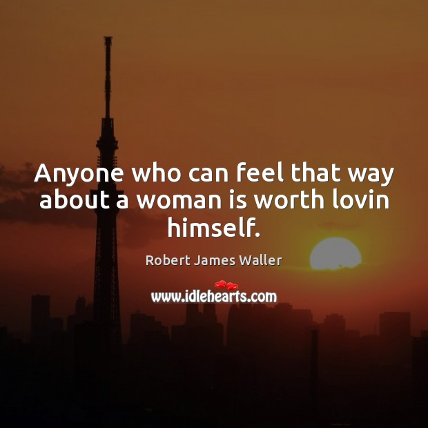 Anyone who can feel that way about a woman is worth lovin himself. Robert James Waller Picture Quote