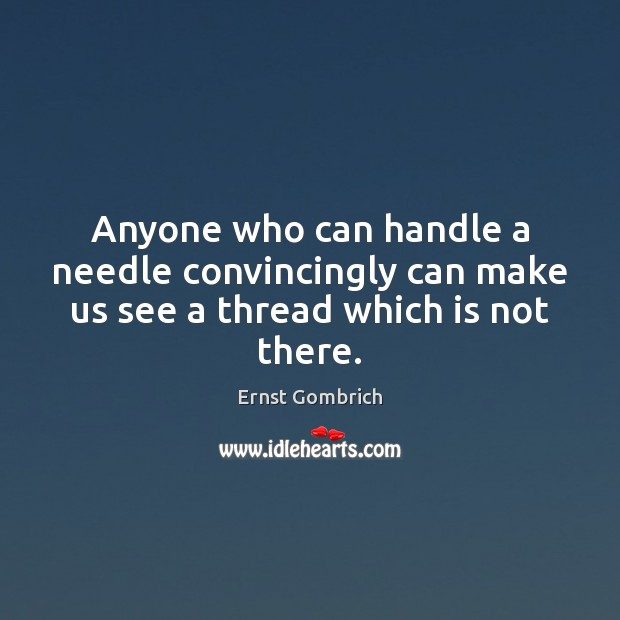 Anyone who can handle a needle convincingly can make us see a thread which is not there. Image
