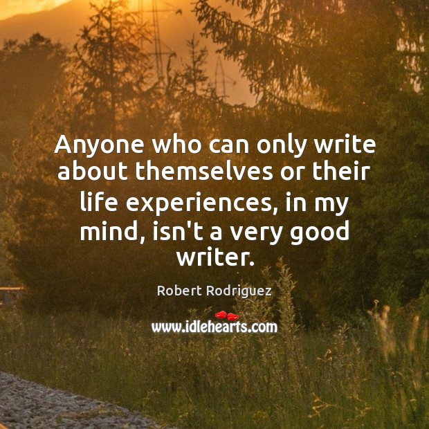 Anyone who can only write about themselves or their life experiences, in Robert Rodriguez Picture Quote