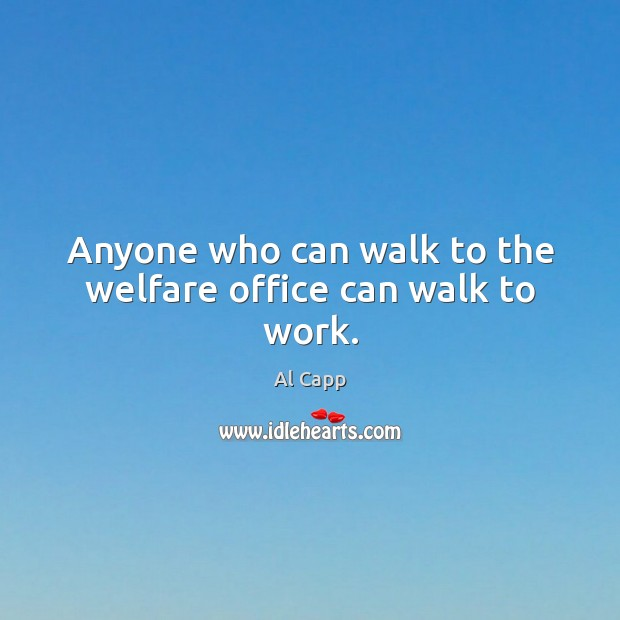 Anyone who can walk to the welfare office can walk to work. Al Capp Picture Quote