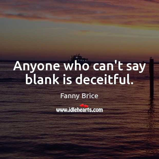 Anyone who can't say blank is deceitful. Image