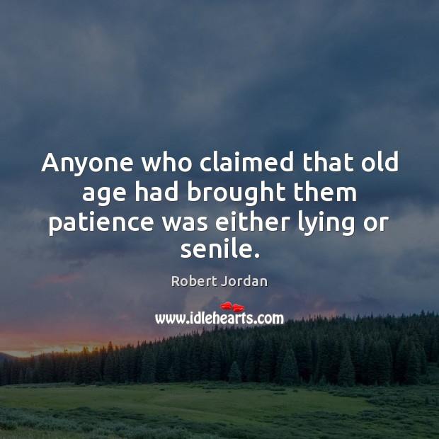 Anyone who claimed that old age had brought them patience was either lying or senile. Robert Jordan Picture Quote