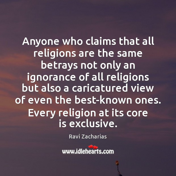 Anyone who claims that all religions are the same betrays not only Ravi Zacharias Picture Quote