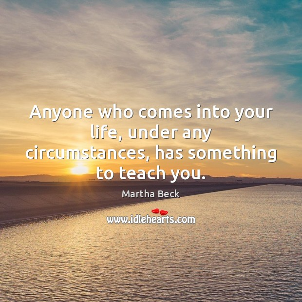 Anyone who comes into your life, under any circumstances, has something to teach you. Martha Beck Picture Quote