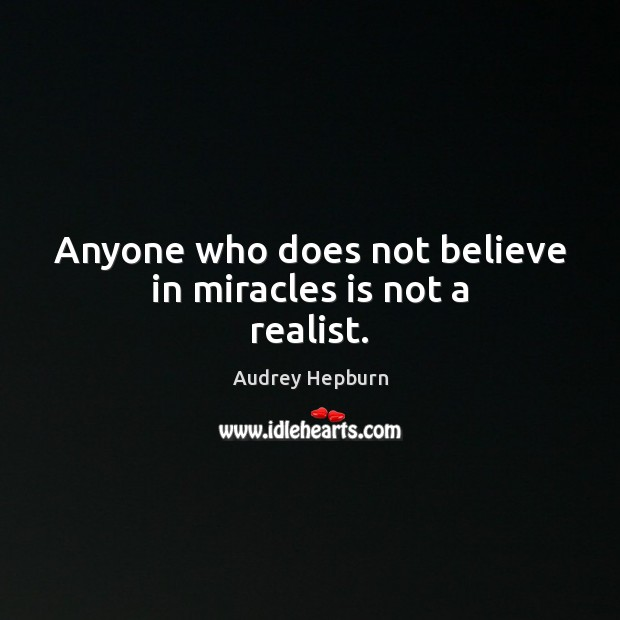 Image, Anyone who does not believe in miracles is not a realist.