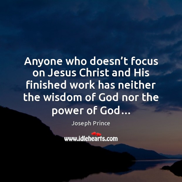Anyone who doesn't focus on Jesus Christ and His finished work Joseph Prince Picture Quote