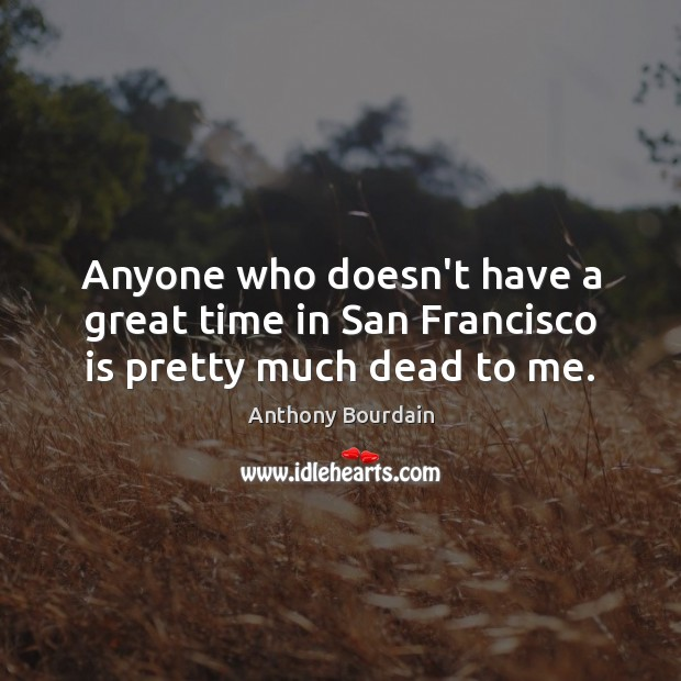 Image, Anyone who doesn't have a great time in San Francisco is pretty much dead to me.