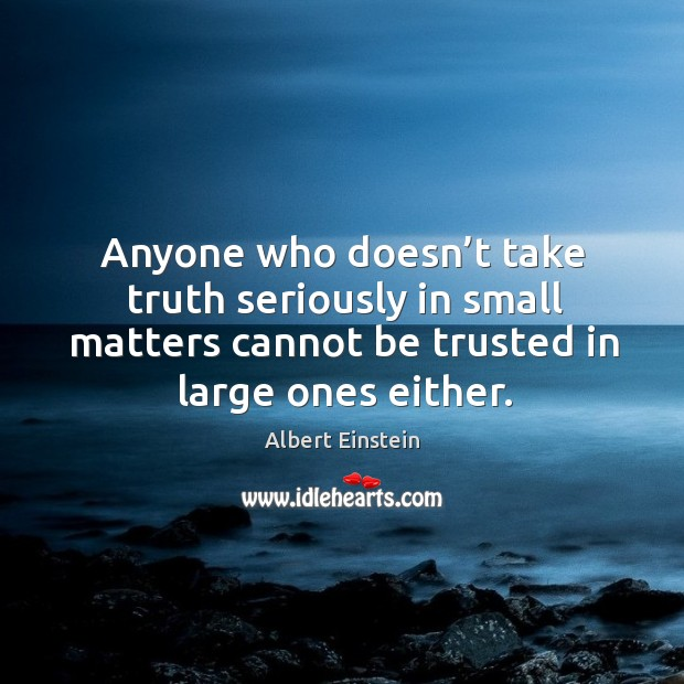 Anyone who doesn't take truth seriously in small matters cannot be trusted in large ones either. Image