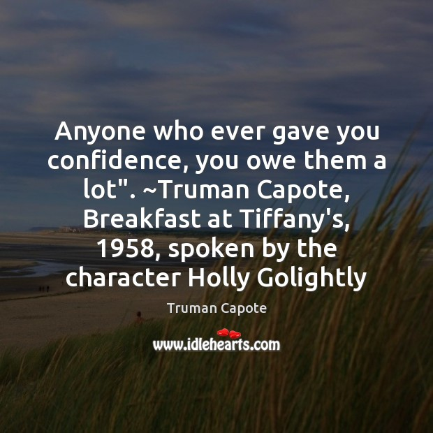 "Anyone who ever gave you confidence, you owe them a lot"". ~Truman Truman Capote Picture Quote"