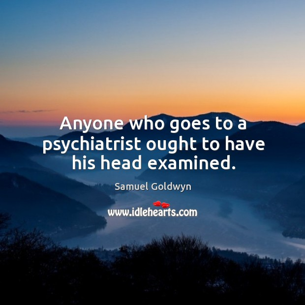 Anyone who goes to a psychiatrist ought to have his head examined. Image