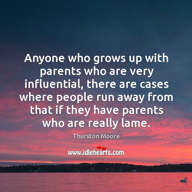 Anyone who grows up with parents who are very influential, there are cases where people run away from Image