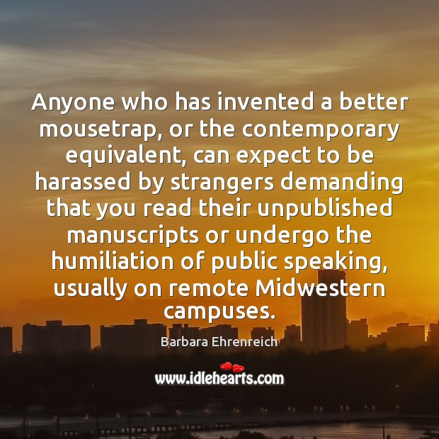 Anyone who has invented a better mousetrap, or the contemporary equivalent, can Barbara Ehrenreich Picture Quote