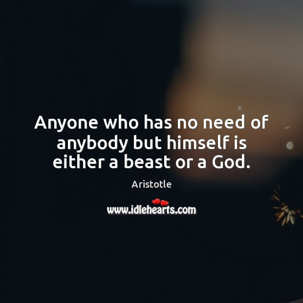 Image, Anyone who has no need of anybody but himself is either a beast or a God.