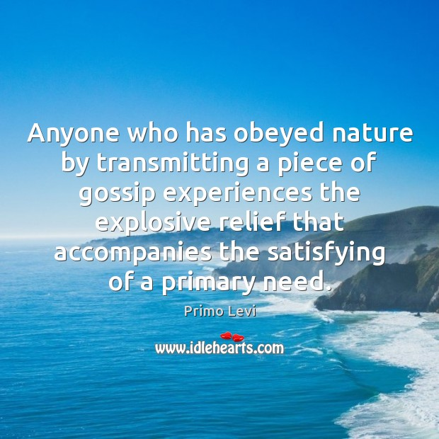 Anyone who has obeyed nature by transmitting a piece of gossip experiences Primo Levi Picture Quote