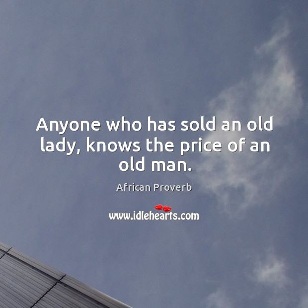 Image, Anyone who has sold an old lady, knows the price of an old man.
