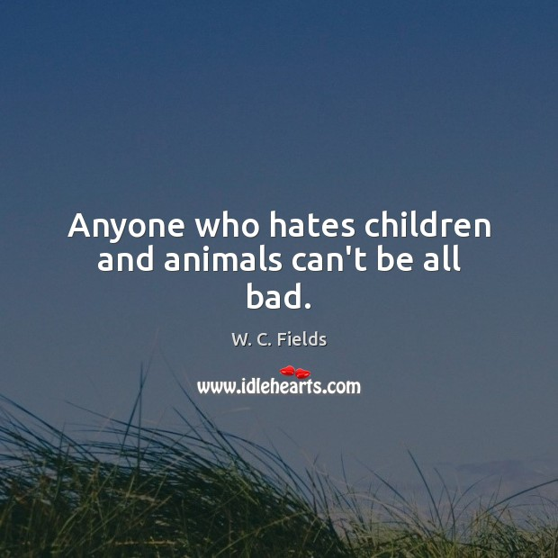 Anyone who hates children and animals can't be all bad. W. C. Fields Picture Quote