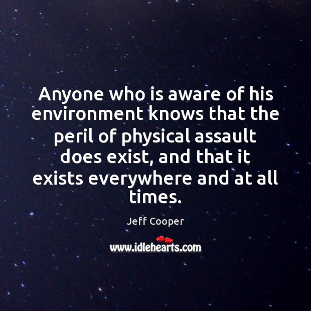 Anyone who is aware of his environment knows that the peril of Jeff Cooper Picture Quote