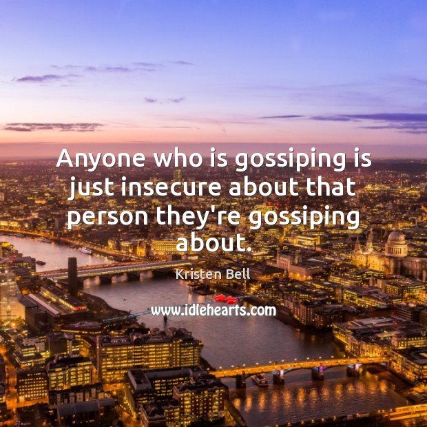 Anyone who is gossiping is just insecure about that person they're gossiping about. Kristen Bell Picture Quote