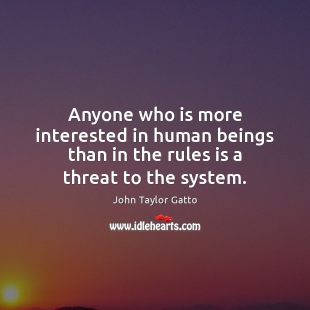 Anyone who is more interested in human beings than in the rules is a threat to the system. John Taylor Gatto Picture Quote