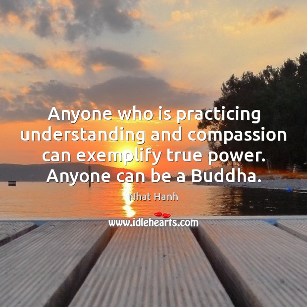 Anyone who is practicing understanding and compassion can exemplify true power. Anyone Image