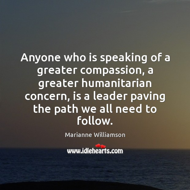 Anyone who is speaking of a greater compassion, a greater humanitarian concern, Marianne Williamson Picture Quote