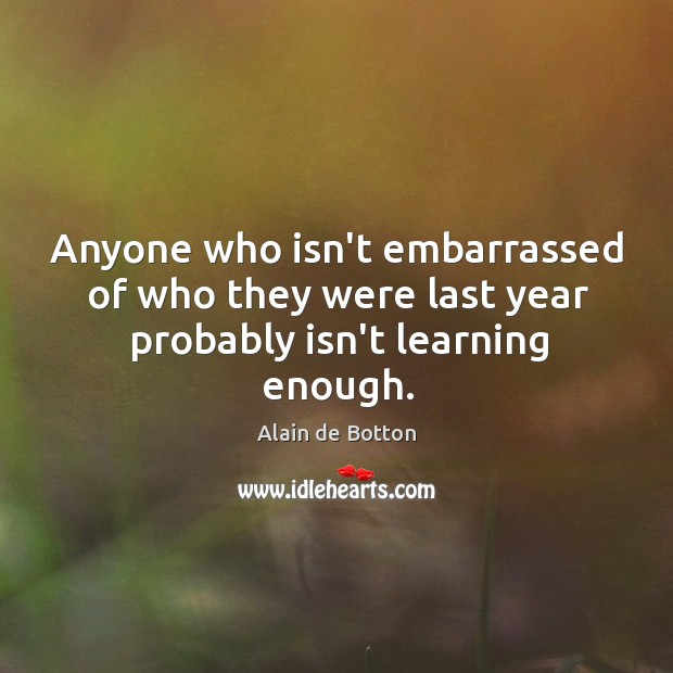 Anyone who isn't embarrassed of who they were last year probably isn't learning enough. Image