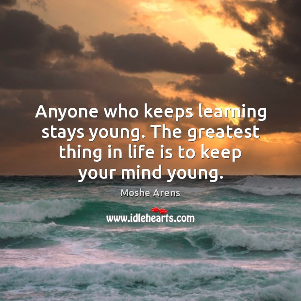 Image, Anyone who keeps learning stays young. The greatest thing in life is