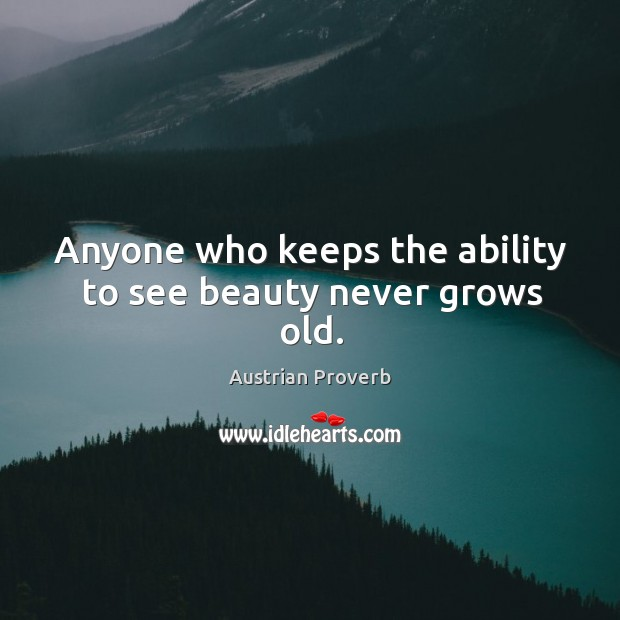 Anyone who keeps the ability to see beauty never grows old. Austrian Proverbs Image