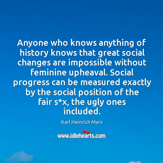 Anyone who knows anything of history knows that great social changes are impossible Karl Heinrich Marx Picture Quote