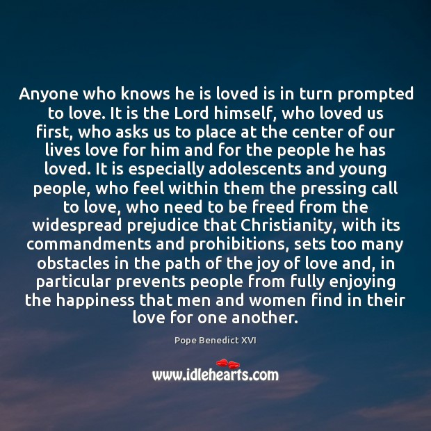 Anyone who knows he is loved is in turn prompted to love. Pope Benedict XVI Picture Quote