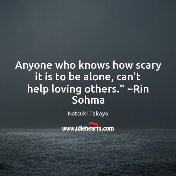 """Image, Anyone who knows how scary it is to be alone, can't help loving others."""" ~Rin Sohma"""