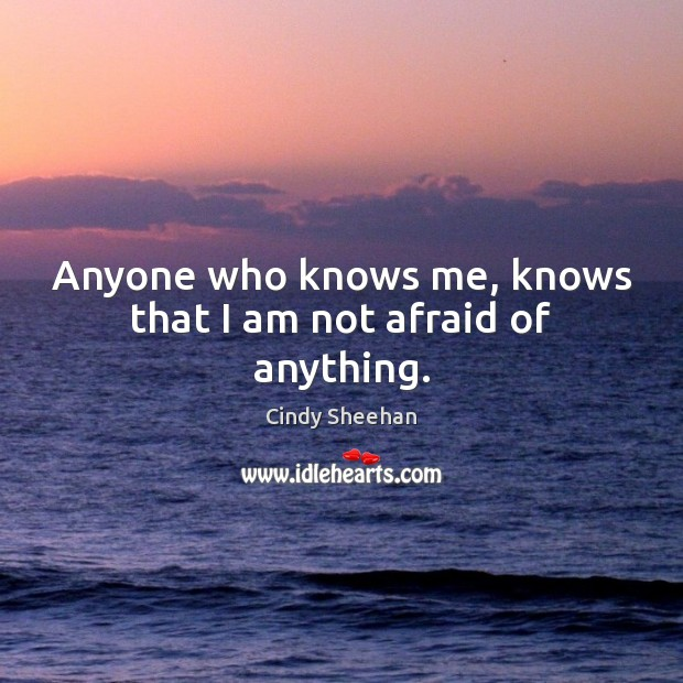 Anyone who knows me, knows that I am not afraid of anything. Cindy Sheehan Picture Quote