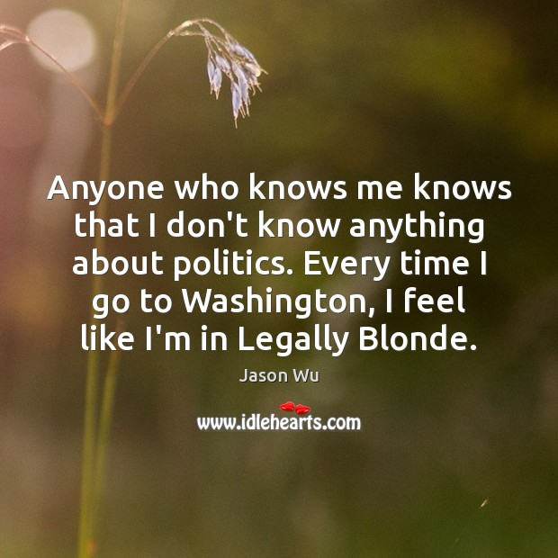 Anyone who knows me knows that I don't know anything about politics. Jason Wu Picture Quote