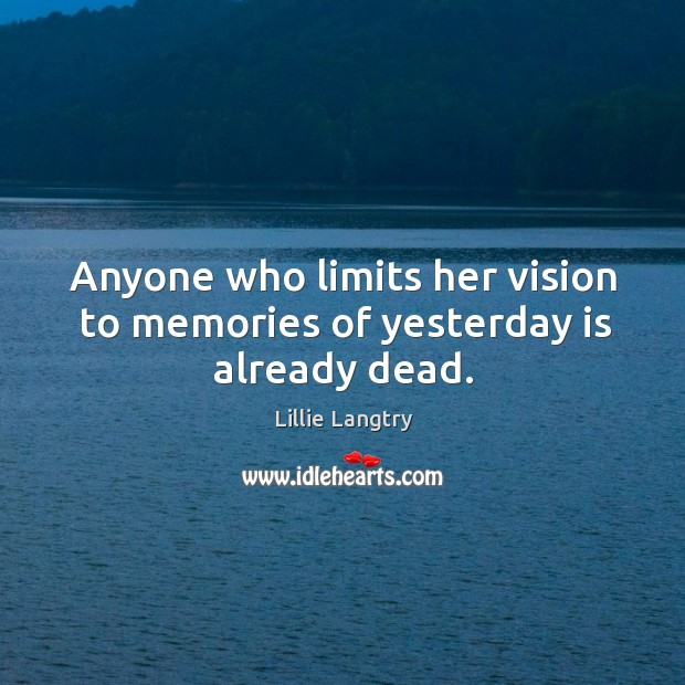 Anyone who limits her vision to memories of yesterday is already dead. Lillie Langtry Picture Quote
