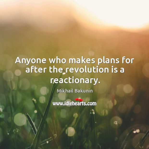 Anyone who makes plans for after the revolution is a reactionary. Image