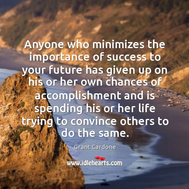 Anyone who minimizes the importance of success to your future has given Image