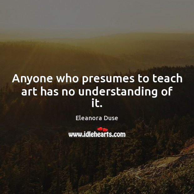 Image, Anyone who presumes to teach art has no understanding of it.