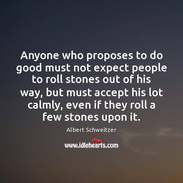 Anyone who proposes to do good must not expect people to roll Image
