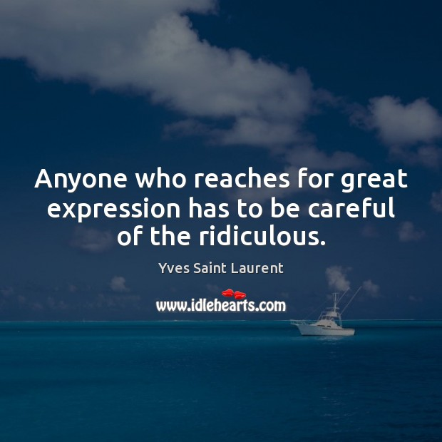 Anyone who reaches for great expression has to be careful of the ridiculous. Image