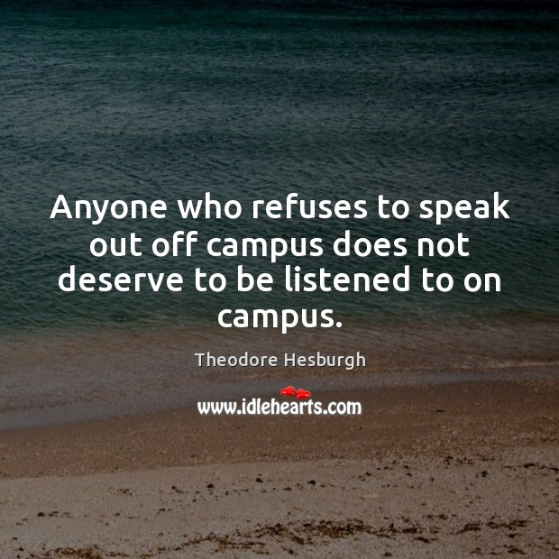 Anyone who refuses to speak out off campus does not deserve to be listened to on campus. Theodore Hesburgh Picture Quote