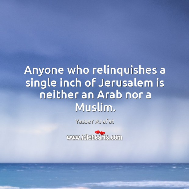 Anyone who relinquishes a single inch of Jerusalem is neither an Arab nor a Muslim. Image