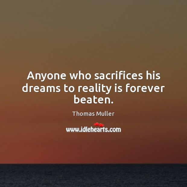 Anyone who sacrifices his dreams to reality is forever beaten. Image