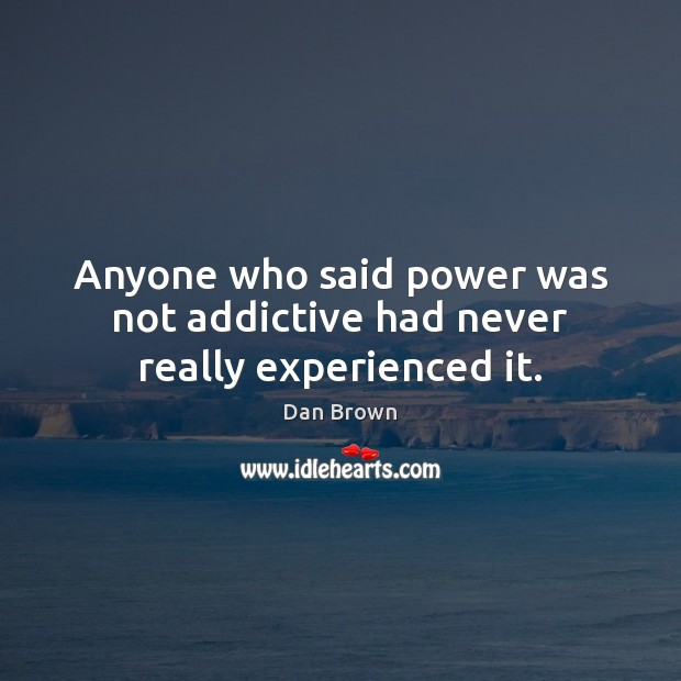 Anyone who said power was not addictive had never really experienced it. Image
